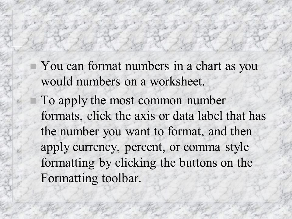 n You can format numbers in a chart as you would numbers on a worksheet. n To apply the most common number formats, click the axis or data label that