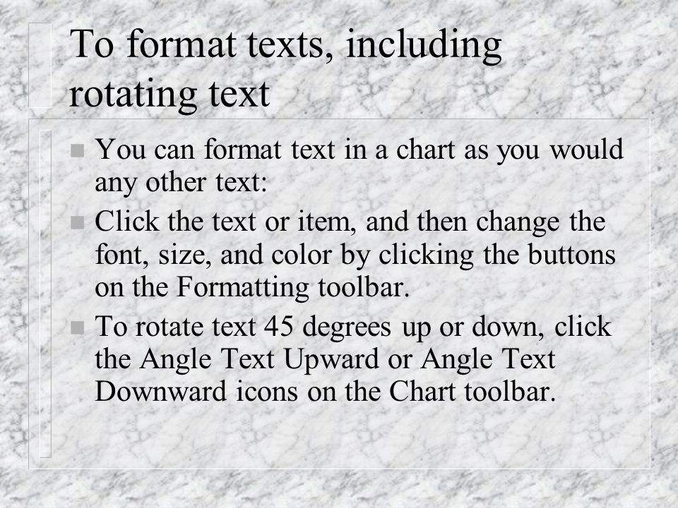 To format texts, including rotating text n You can format text in a chart as you would any other text: n Click the text or item, and then change the f