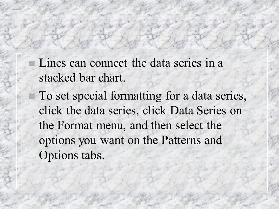 n Lines can connect the data series in a stacked bar chart. n To set special formatting for a data series, click the data series, click Data Series on