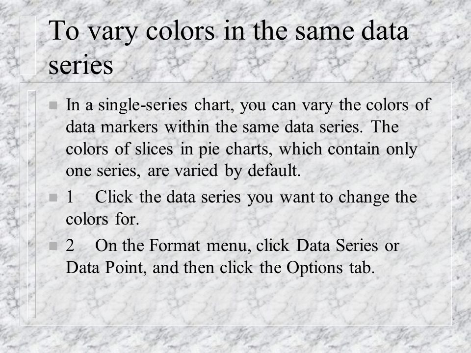 To vary colors in the same data series n In a single-series chart, you can vary the colors of data markers within the same data series. The colors of