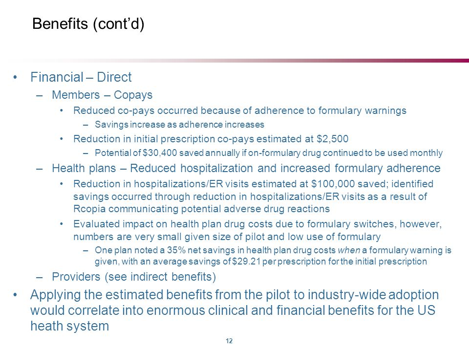 12 Benefits (cont'd) Financial – Direct –Members – Copays Reduced co-pays occurred because of adherence to formulary warnings –Savings increase as adherence increases Reduction in initial prescription co-pays estimated at $2,500 –Potential of $30,400 saved annually if on-formulary drug continued to be used monthly –Health plans – Reduced hospitalization and increased formulary adherence Reduction in hospitalizations/ER visits estimated at $100,000 saved; identified savings occurred through reduction in hospitalizations/ER visits as a result of Rcopia communicating potential adverse drug reactions Evaluated impact on health plan drug costs due to formulary switches, however, numbers are very small given size of pilot and low use of formulary –One plan noted a 35% net savings in health plan drug costs when a formulary warning is given, with an average savings of $29.21 per prescription for the initial prescription –Providers (see indirect benefits) Applying the estimated benefits from the pilot to industry-wide adoption would correlate into enormous clinical and financial benefits for the US heath system