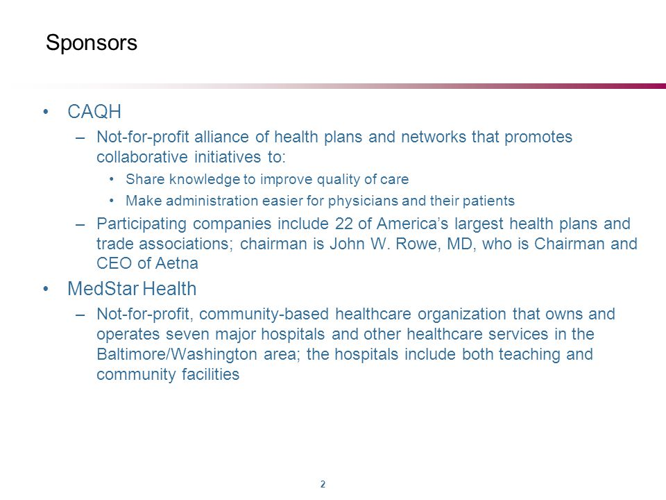 2 Sponsors CAQH –Not-for-profit alliance of health plans and networks that promotes collaborative initiatives to: Share knowledge to improve quality of care Make administration easier for physicians and their patients –Participating companies include 22 of America's largest health plans and trade associations; chairman is John W.