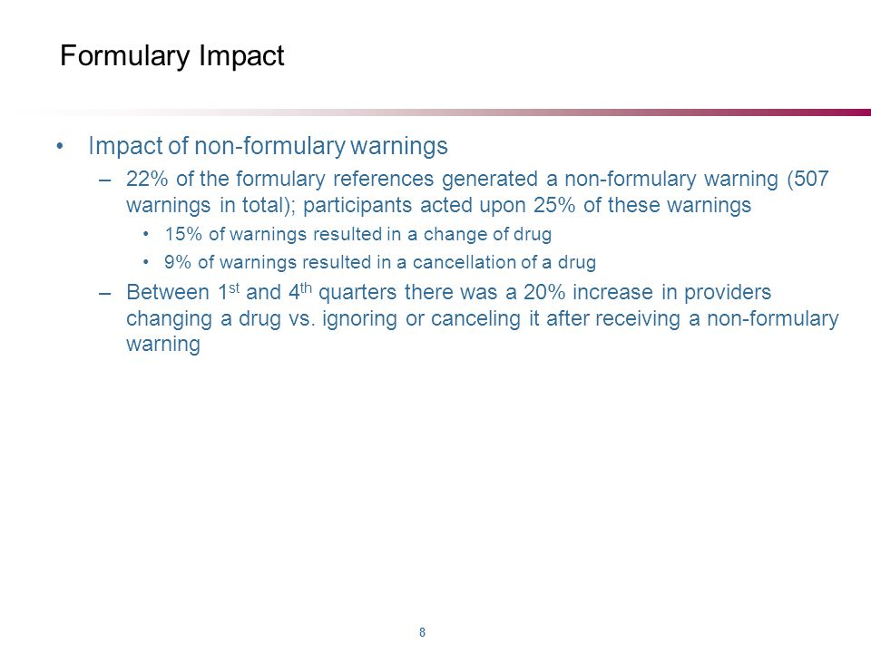 8 Formulary Impact Impact of non-formulary warnings –22% of the formulary references generated a non-formulary warning (507 warnings in total); participants acted upon 25% of these warnings 15% of warnings resulted in a change of drug 9% of warnings resulted in a cancellation of a drug –Between 1 st and 4 th quarters there was a 20% increase in providers changing a drug vs.
