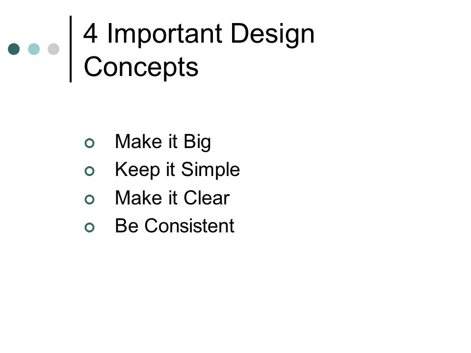 4 Important Design Concepts Make it Big Keep it Simple Make it Clear Be Consistent
