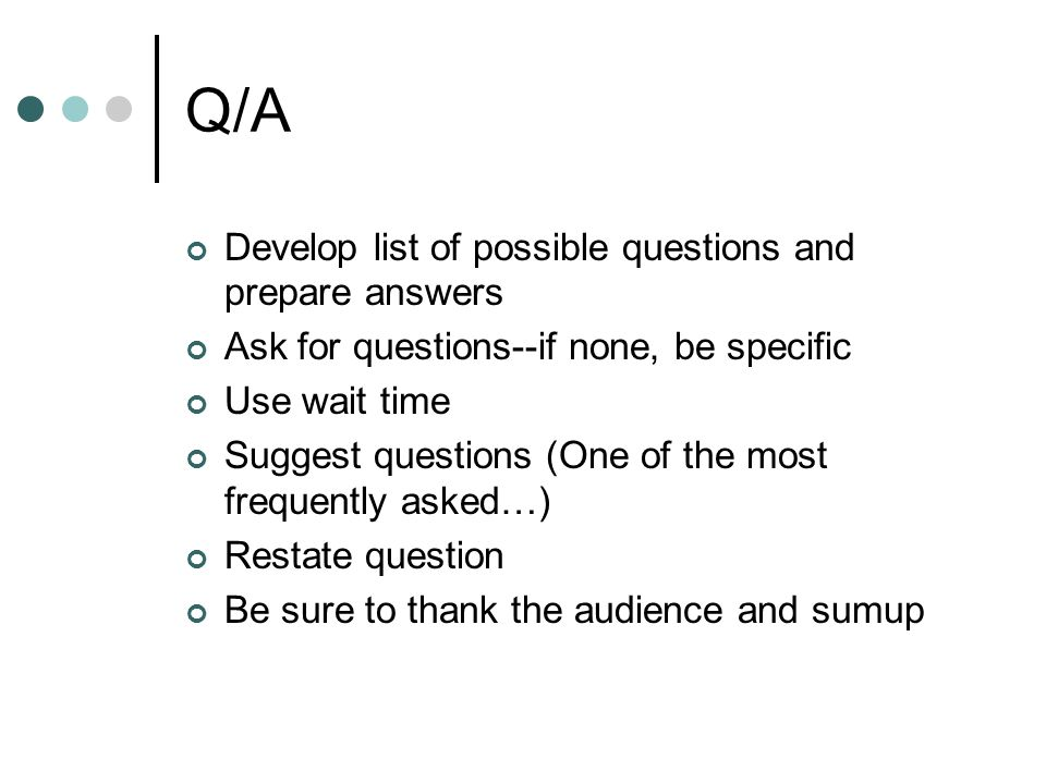 Q/A Develop list of possible questions and prepare answers Ask for questions--if none, be specific Use wait time Suggest questions (One of the most frequently asked…) Restate question Be sure to thank the audience and sumup