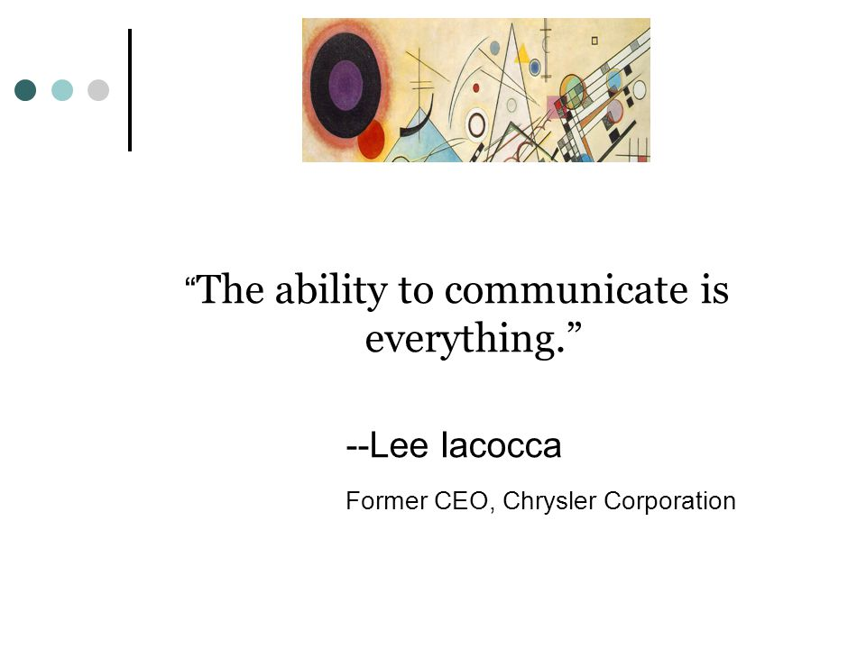 The ability to communicate is everything. --Lee Iacocca Former CEO, Chrysler Corporation