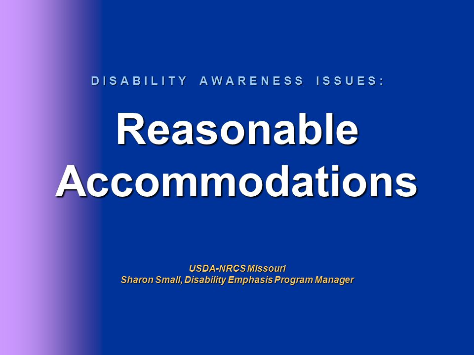 D I S A B I L I T Y A W A R E N E S S I S S U E S : Reasonable Accommodations USDA-NRCS Missouri Sharon Small, Disability Emphasis Program Manager