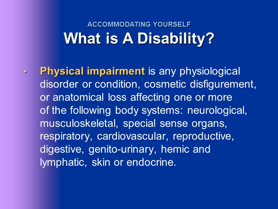 Physical impairment Physical impairment is any physiological disorder or condition, cosmetic disfigurement, or anatomical loss affecting one or more o