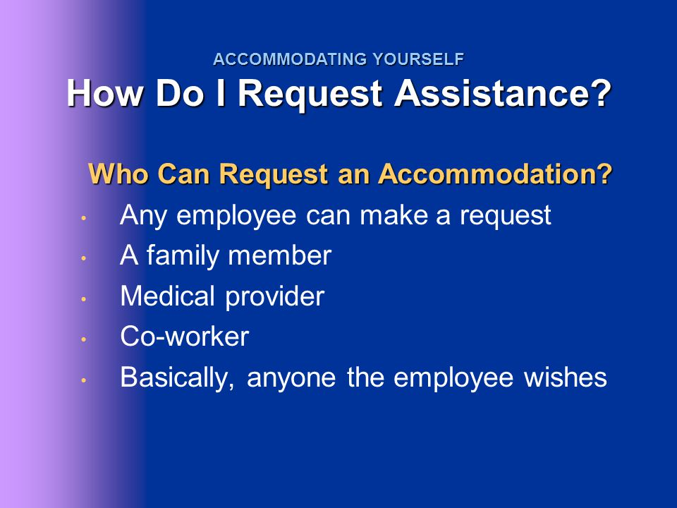 Who Can Request an Accommodation? Who Can Request an Accommodation? Any employee can make a request A family member Medical provider Co-worker Basical