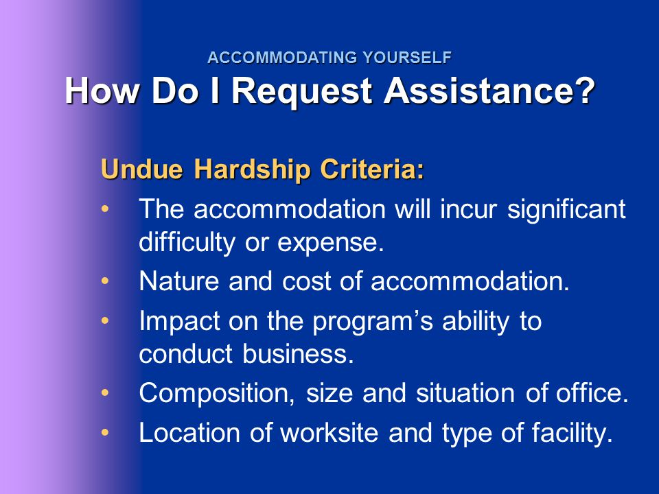 Undue Hardship Criteria: The accommodation will incur significant difficulty or expense. Nature and cost of accommodation. Impact on the program's abi