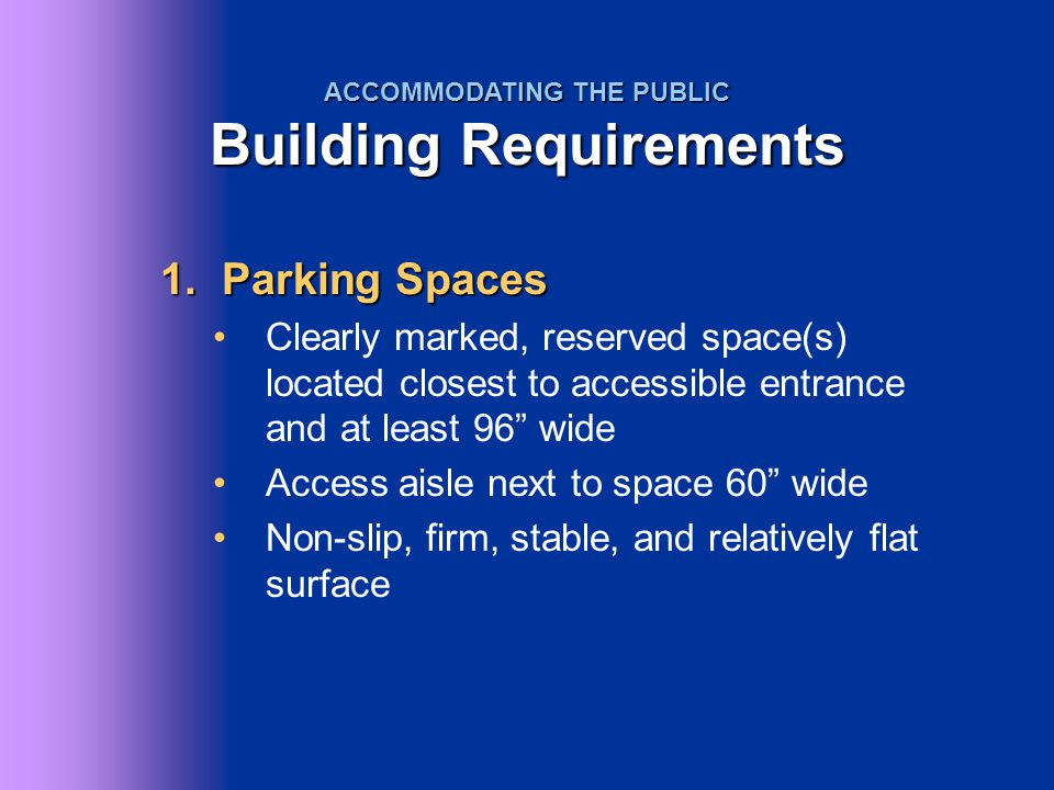 2.Accessible routes At least one accessible route to all facilities with no interruptions of steps or elevations more than ½ 36 clearance width (except at doors) 80 clear headroom Doors open relatively easily ACCOMMODATING THE PUBLIC Building Requirements