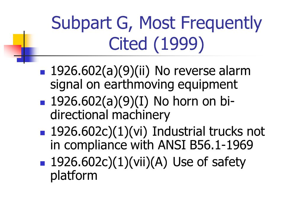 Subpart G, Most Frequently Cited (1999) 1926.602(a)(9)(ii) No reverse alarm signal on earthmoving equipment 1926.602(a)(9)(I) No horn on bi- directional machinery 1926.602c)(1)(vi) Industrial trucks not in compliance with ANSI B56.1-1969 1926.602c)(1)(vii)(A) Use of safety platform