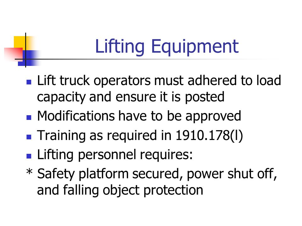 Lifting Equipment Lift truck operators must adhered to load capacity and ensure it is posted Modifications have to be approved Training as required in 1910.178(l) Lifting personnel requires: * Safety platform secured, power shut off, and falling object protection