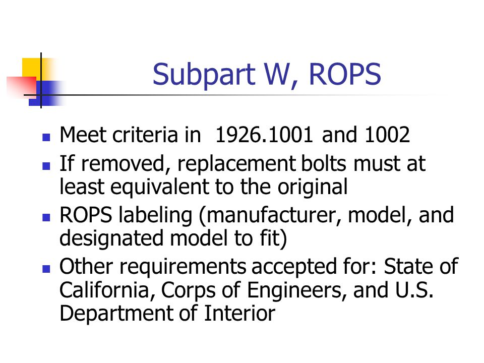 Subpart W, ROPS Meet criteria in 1926.1001 and 1002 If removed, replacement bolts must at least equivalent to the original ROPS labeling (manufacturer, model, and designated model to fit) Other requirements accepted for: State of California, Corps of Engineers, and U.S.