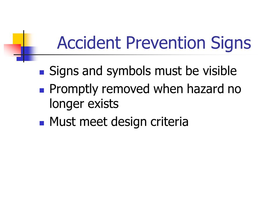 Accident Prevention Signs Signs and symbols must be visible Promptly removed when hazard no longer exists Must meet design criteria