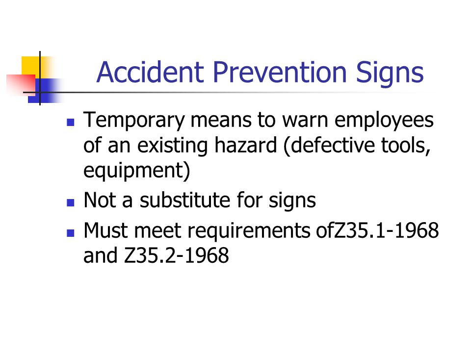 Accident Prevention Signs Temporary means to warn employees of an existing hazard (defective tools, equipment) Not a substitute for signs Must meet requirements ofZ35.1-1968 and Z35.2-1968