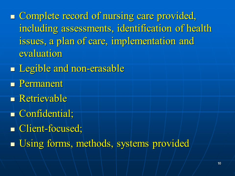 Complete record of nursing care provided, including assessments, identification of health issues, a plan of care, implementation and evaluation Complete record of nursing care provided, including assessments, identification of health issues, a plan of care, implementation and evaluation Legible and non-erasable Legible and non-erasable Permanent Permanent Retrievable Retrievable Confidential; Confidential; Client-focused; Client-focused; Using forms, methods, systems provided Using forms, methods, systems provided 10