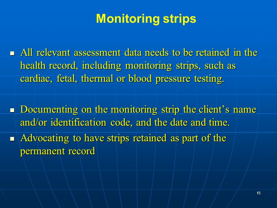 Monitoring strips All relevant assessment data needs to be retained in the health record, including monitoring strips, such as cardiac, fetal, thermal or blood pressure testing.