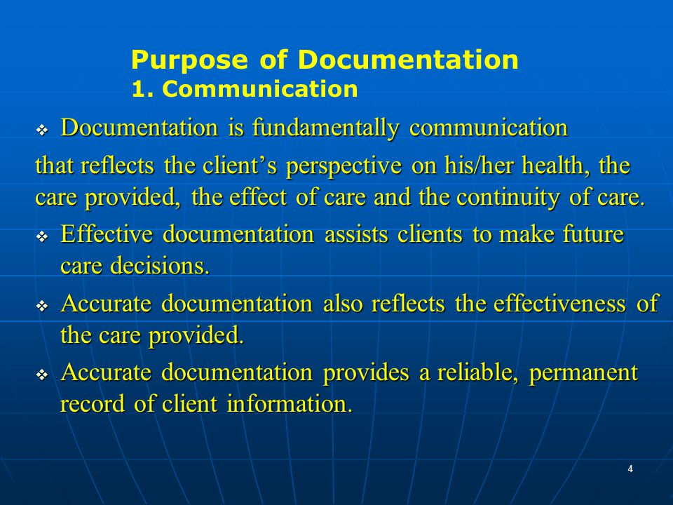  Documentation is fundamentally communication that reflects the client's perspective on his/her health, the care provided, the effect of care and the continuity of care.