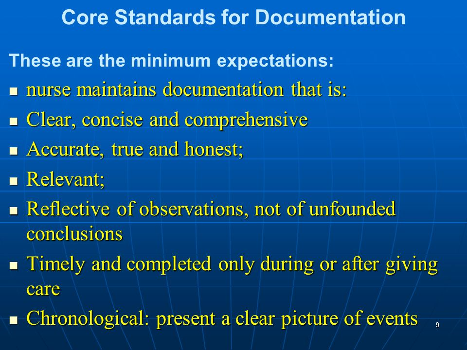 Core Standards for Documentation These are the minimum expectations: nurse maintains documentation that is: nurse maintains documentation that is: Clear, concise and comprehensive Clear, concise and comprehensive Accurate, true and honest; Accurate, true and honest; Relevant; Relevant; Reflective of observations, not of unfounded conclusions Reflective of observations, not of unfounded conclusions Timely and completed only during or after giving care Timely and completed only during or after giving care Chronological: present a clear picture of events Chronological: present a clear picture of events 9