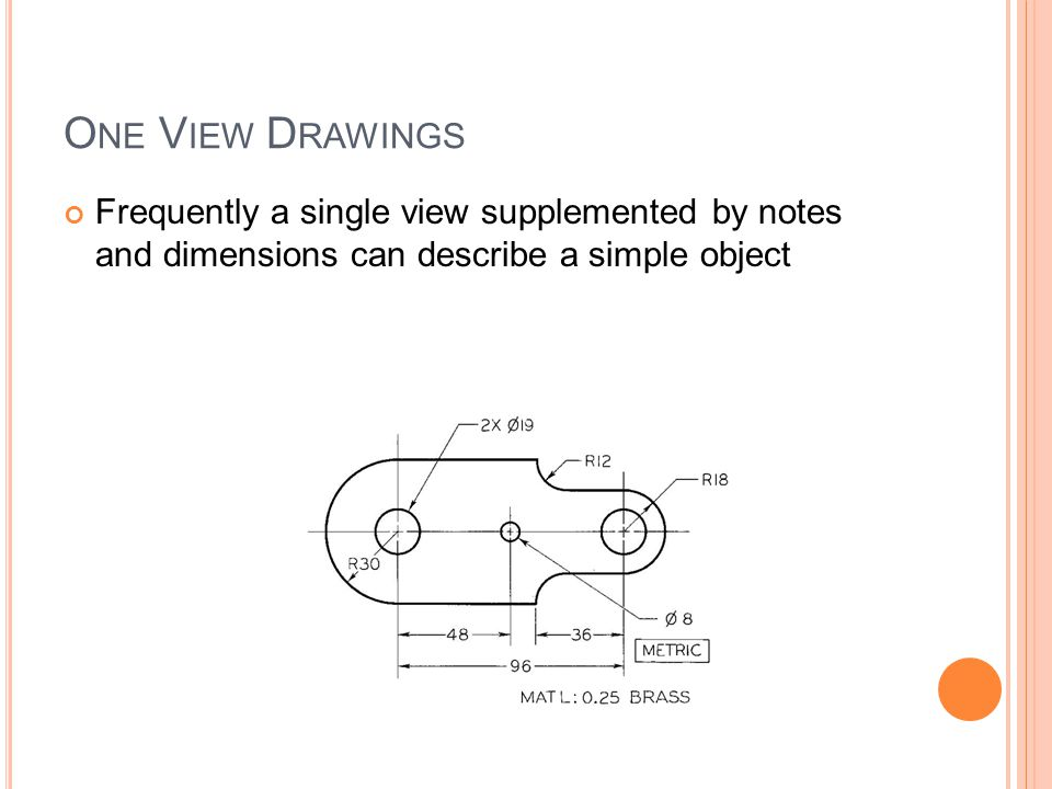 O NE V IEW D RAWINGS Frequently a single view supplemented by notes and dimensions can describe a simple object