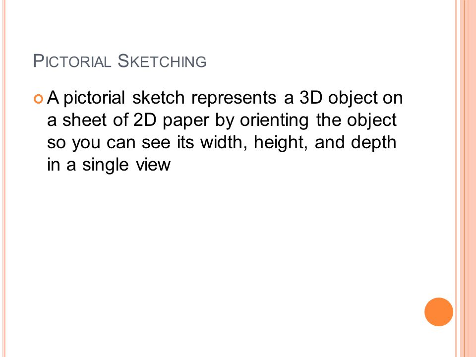 P ICTORIAL S KETCHING A pictorial sketch represents a 3D object on a sheet of 2D paper by orienting the object so you can see its width, height, and depth in a single view