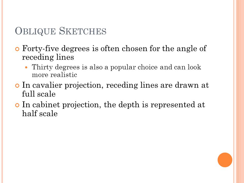 O BLIQUE S KETCHES Forty-five degrees is often chosen for the angle of receding lines Thirty degrees is also a popular choice and can look more realistic In cavalier projection, receding lines are drawn at full scale In cabinet projection, the depth is represented at half scale