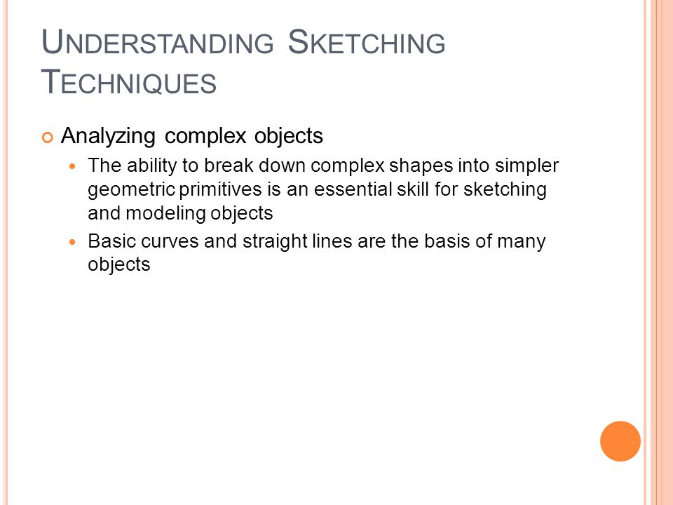 U NDERSTANDING S KETCHING T ECHNIQUES Analyzing complex objects The ability to break down complex shapes into simpler geometric primitives is an essential skill for sketching and modeling objects Basic curves and straight lines are the basis of many objects