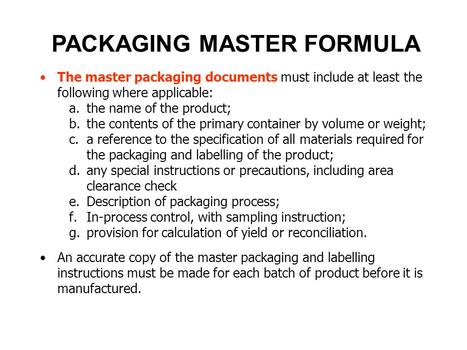 PACKAGING MASTER FORMULA The master packaging documents must include at least the following where applicable: a.the name of the product; b.the content