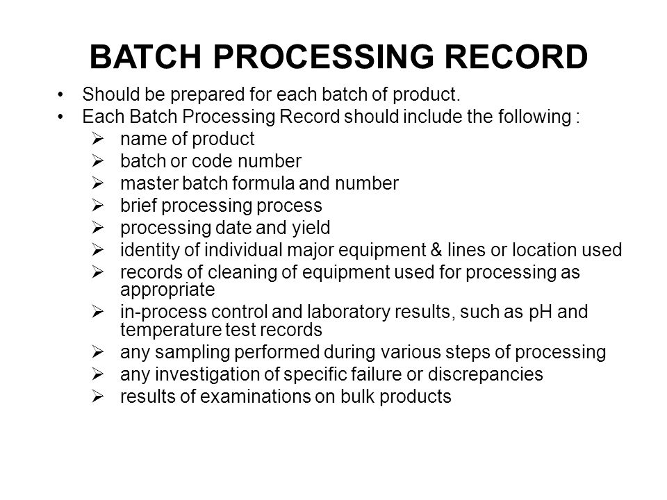 The master processing documents should include at least the following : a.product name b.batch size c.a description of the product (form, color, odor, etc) d.a list of all materials and the quantity to be used e.equipment to be used and processing location; f.theoretical or expected yield; g.adequate step-by-step directions for manufacture:  precautions to be taken with regard to product and personal safety  equipment to be used and how to clean it to prevent cross-contamination;  sequence of adding materials;  mixing times, temperatures;  in-process control and storage condition PROCESSING MASTER FORMULA