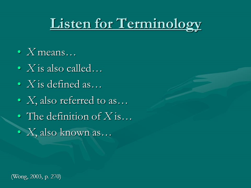 Listen for Terminology X means…X means… X is also called…X is also called… X is defined as…X is defined as… X, also referred to as…X, also referred to