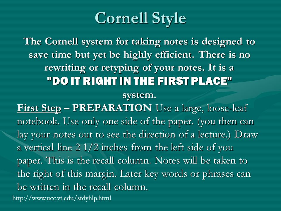 Cornell Style The Cornell system for taking notes is designed to save time but yet be highly efficient. There is no rewriting or retyping of your note
