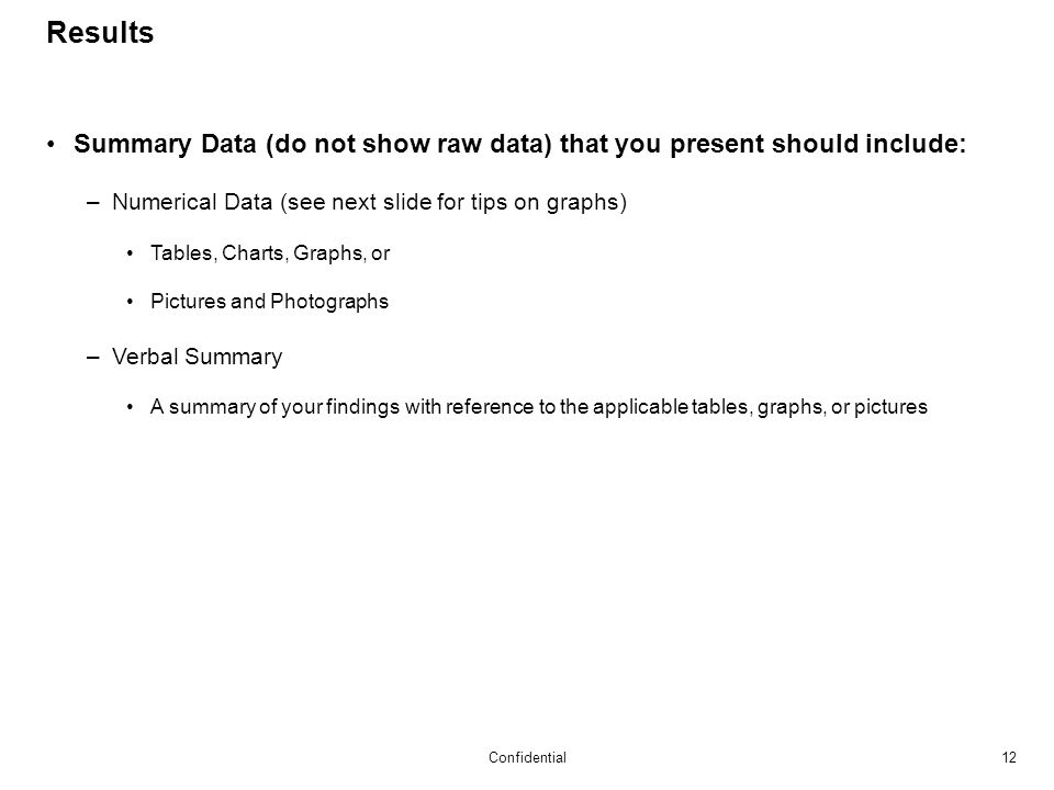 12Confidential Results Summary Data (do not show raw data) that you present should include: –Numerical Data (see next slide for tips on graphs) Tables, Charts, Graphs, or Pictures and Photographs –Verbal Summary A summary of your findings with reference to the applicable tables, graphs, or pictures
