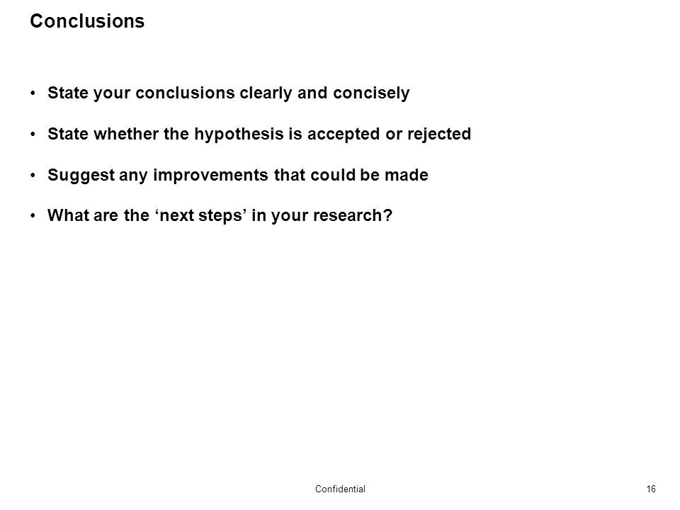 16Confidential Conclusions State your conclusions clearly and concisely State whether the hypothesis is accepted or rejected Suggest any improvements that could be made What are the 'next steps' in your research