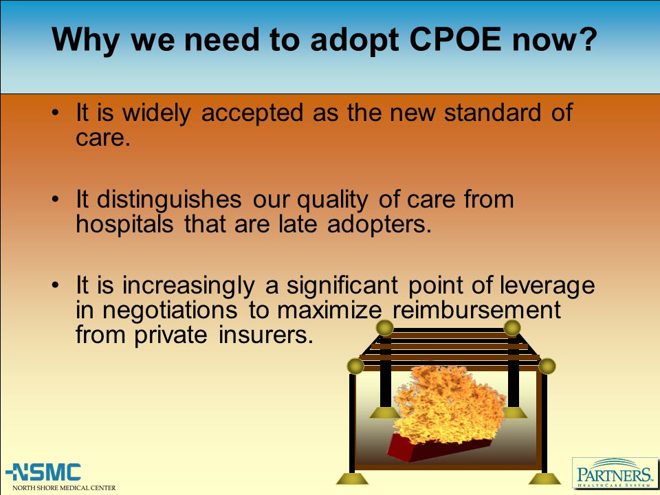 Why we need to adopt CPOE now? It is widely accepted as the new standard of care. It distinguishes our quality of care from hospitals that are late ad
