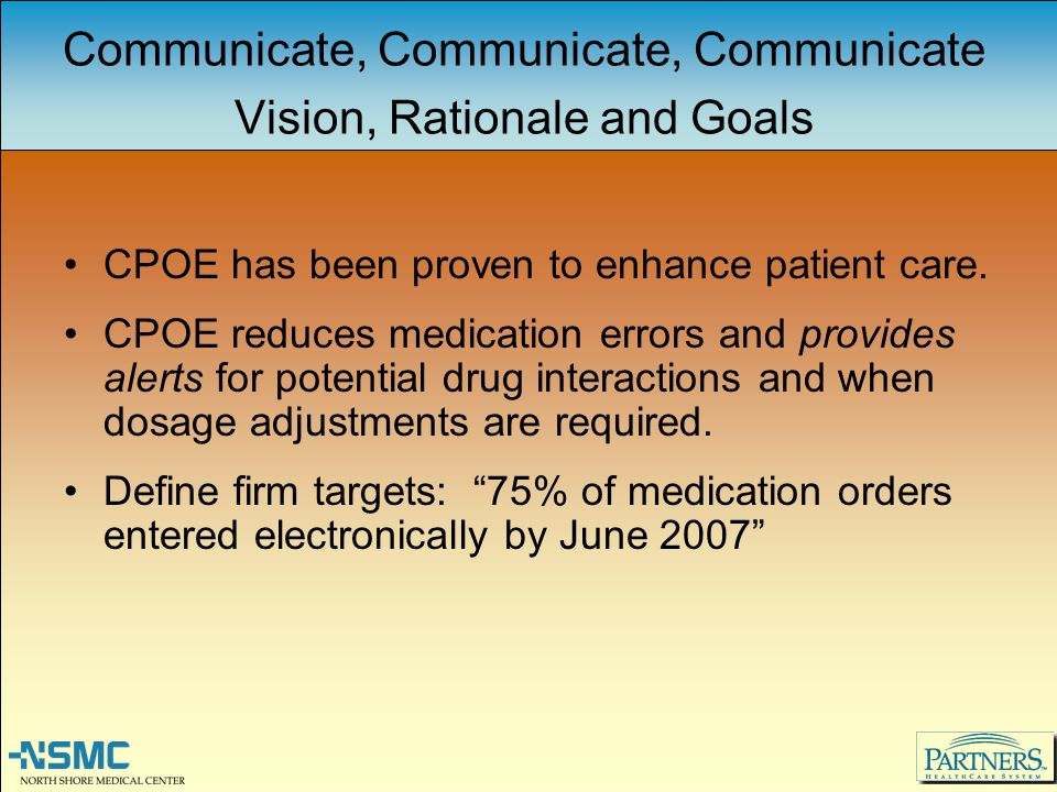 Communicate, Communicate, Communicate Vision, Rationale and Goals CPOE has been proven to enhance patient care. CPOE reduces medication errors and pro