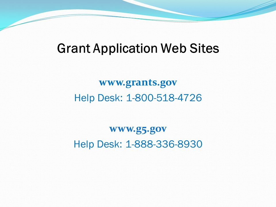 Grant Application Web Sites www.grants.gov Help Desk: 1-800-518-4726 www.g5.gov Help Desk: 1-888-336-8930