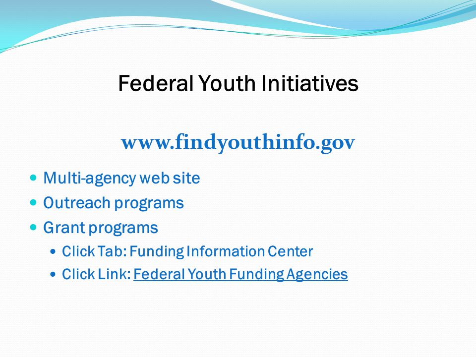 Federal Youth Initiatives www.findyouthinfo.gov Multi-agency web site Outreach programs Grant programs Click Tab: Funding Information Center Click Link: Federal Youth Funding Agencies