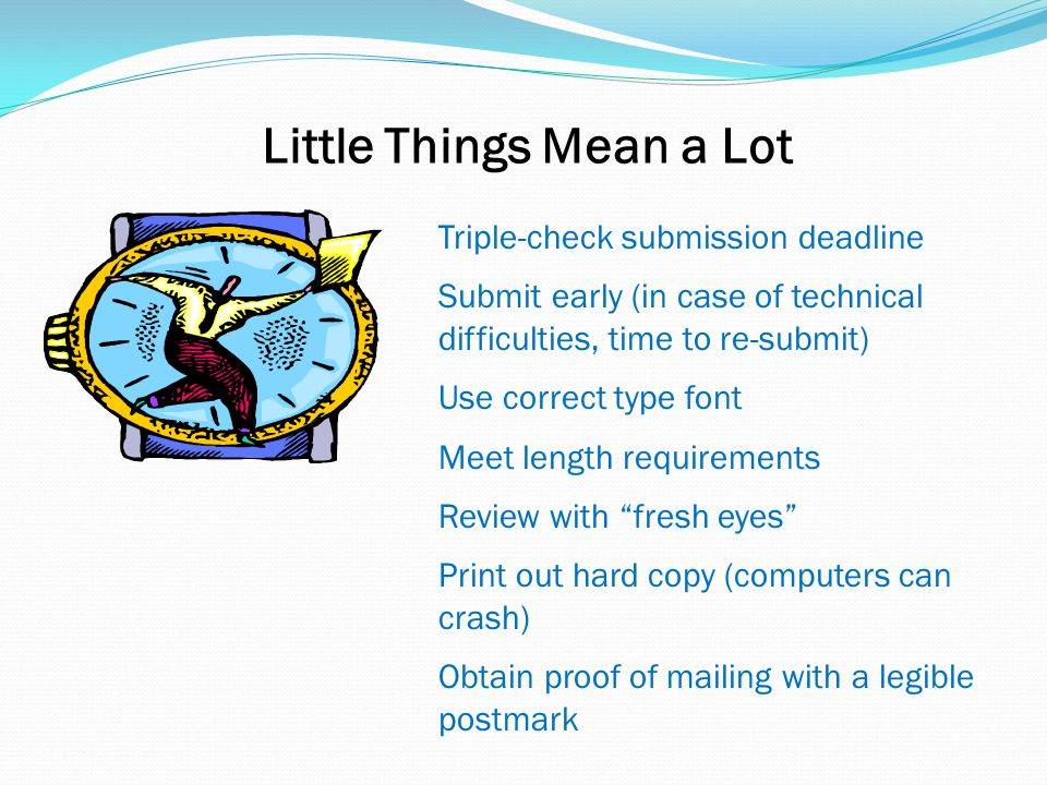Little Things Mean a Lot Triple-check submission deadline Submit early (in case of technical difficulties, time to re-submit) Use correct type font Meet length requirements Review with fresh eyes Print out hard copy (computers can crash) Obtain proof of mailing with a legible postmark