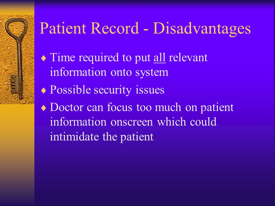 Patient Record - Disadvantages  Time required to put all relevant information onto system  Possible security issues  Doctor can focus too much on patient information onscreen which could intimidate the patient