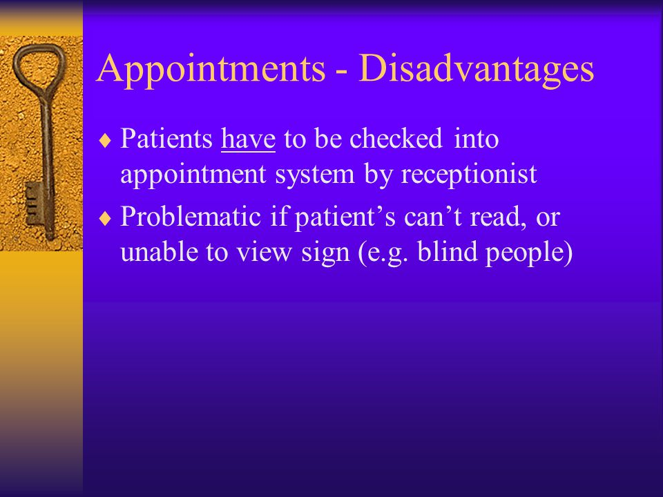 Appointments - Disadvantages  Patients have to be checked into appointment system by receptionist  Problematic if patient's can't read, or unable to view sign (e.g.