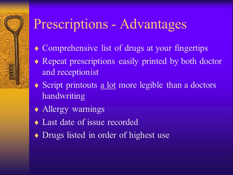 Prescriptions - Advantages  Comprehensive list of drugs at your fingertips  Repeat prescriptions easily printed by both doctor and receptionist  Script printouts a lot more legible than a doctors handwriting  Allergy warnings  Last date of issue recorded  Drugs listed in order of highest use
