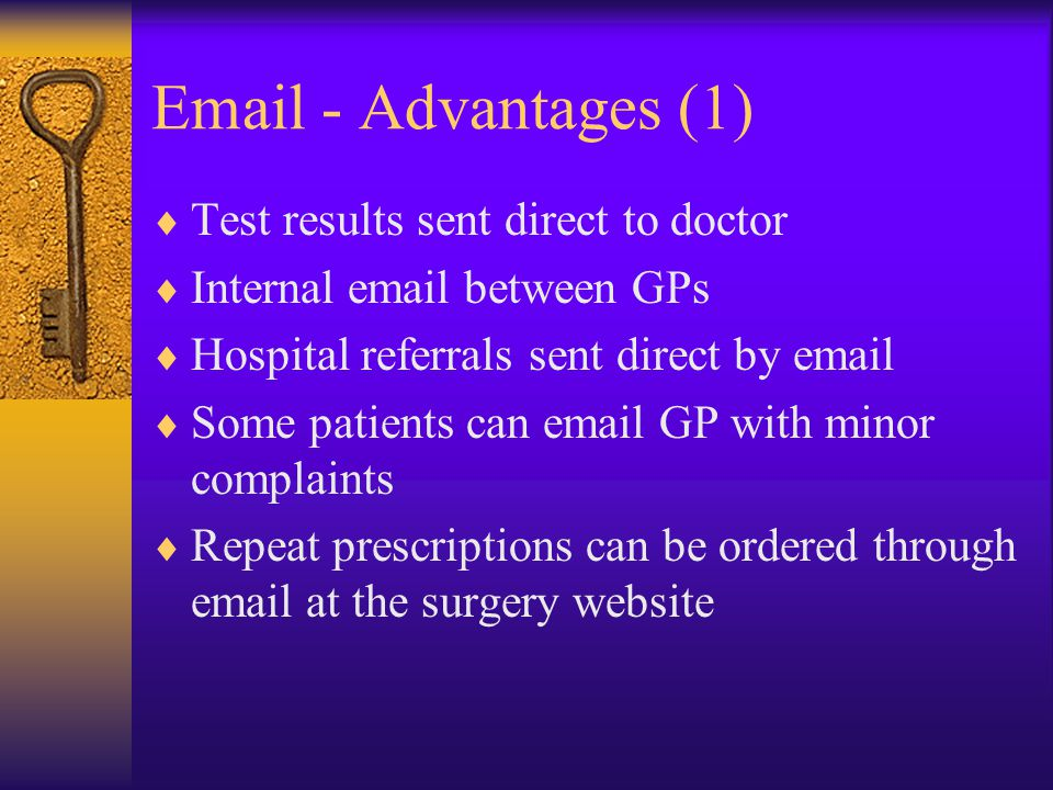 Email - Advantages (1)  Test results sent direct to doctor  Internal email between GPs  Hospital referrals sent direct by email  Some patients can email GP with minor complaints  Repeat prescriptions can be ordered through email at the surgery website