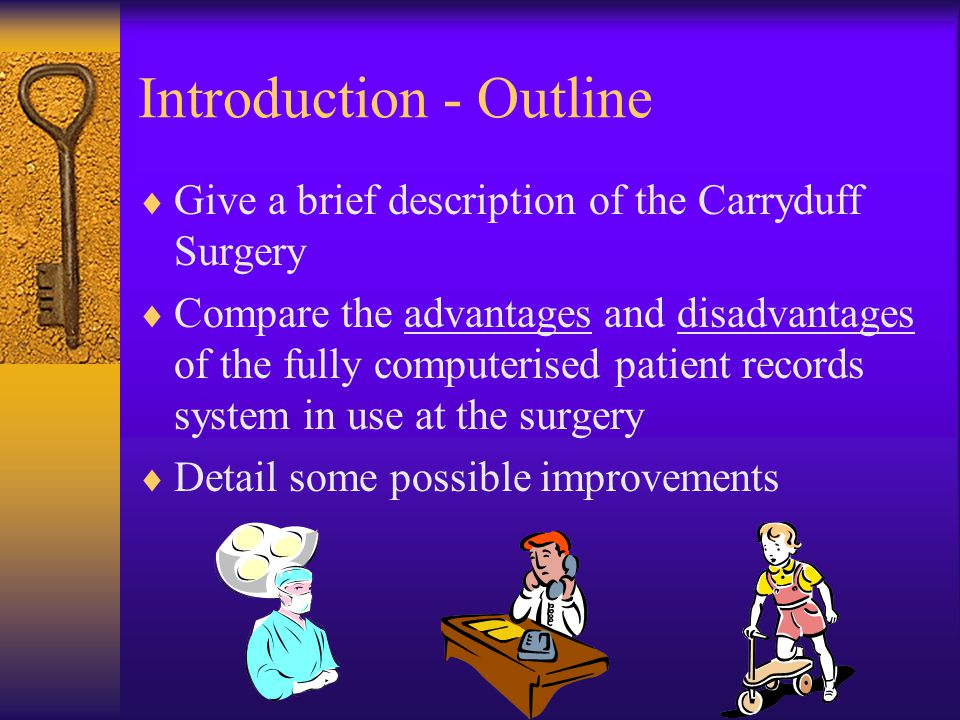 Introduction - Outline  Give a brief description of the Carryduff Surgery  Compare the advantages and disadvantages of the fully computerised patient records system in use at the surgery  Detail some possible improvements