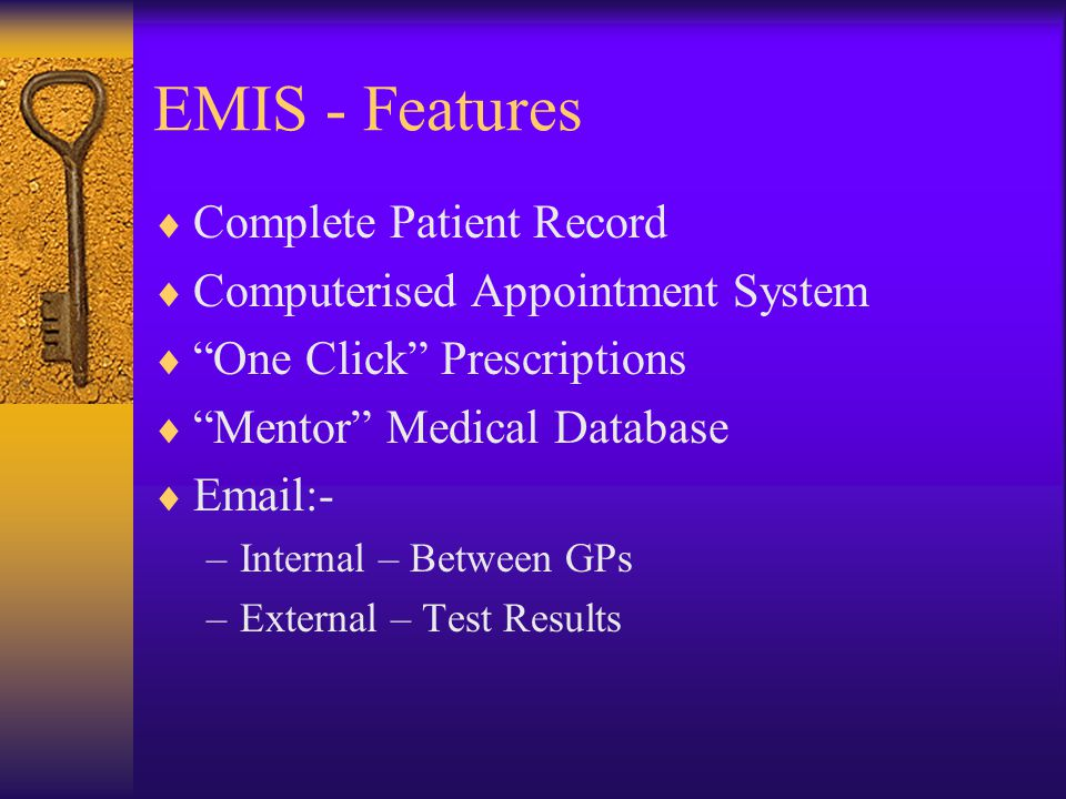 EMIS - Features  Complete Patient Record  Computerised Appointment System  One Click Prescriptions  Mentor Medical Database  Email:- –Internal – Between GPs –External – Test Results