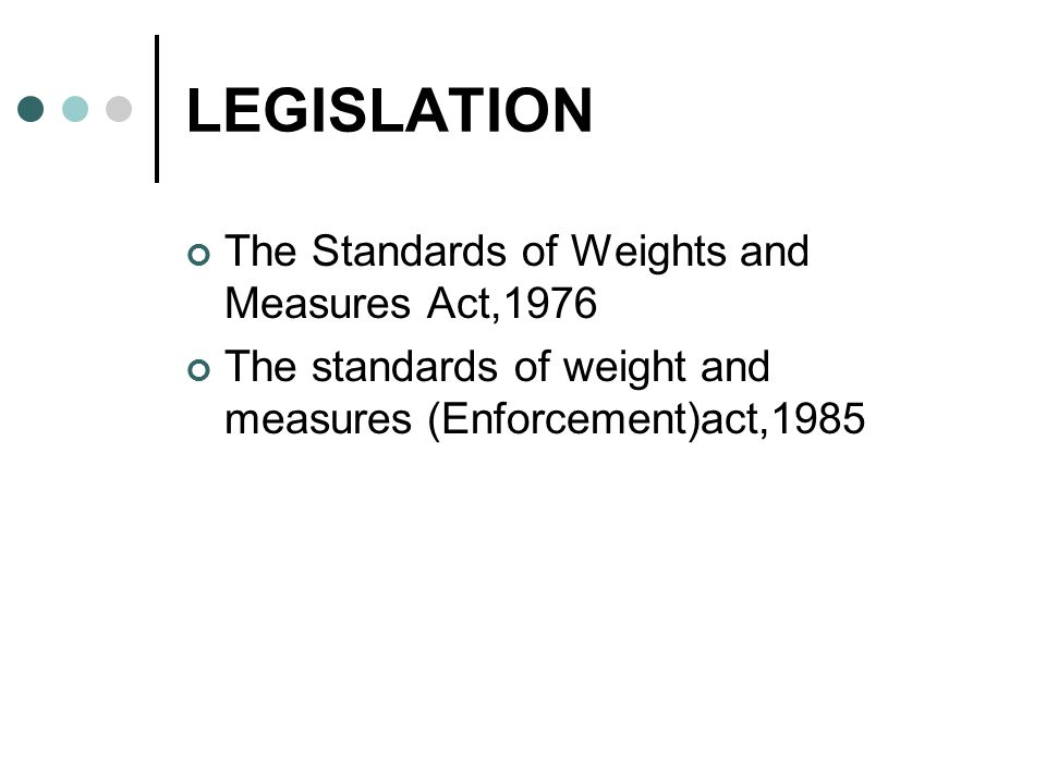 LEGISLATION The Standards of Weights and Measures Act,1976 The standards of weight and measures (Enforcement)act,1985