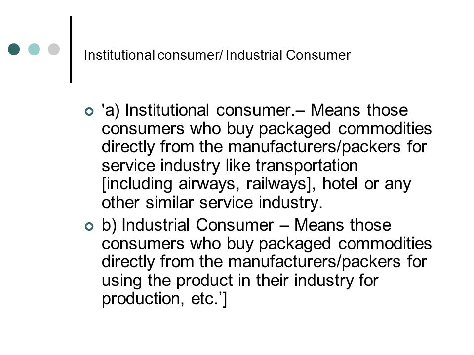 Institutional consumer/ Industrial Consumer 'a) Institutional consumer.– Means those consumers who buy packaged commodities directly from the manufact