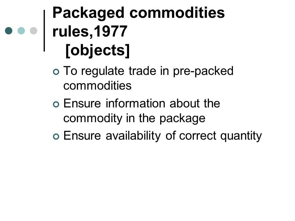Packaged commodities rules,1977 [objects] To regulate trade in pre-packed commodities Ensure information about the commodity in the package Ensure ava