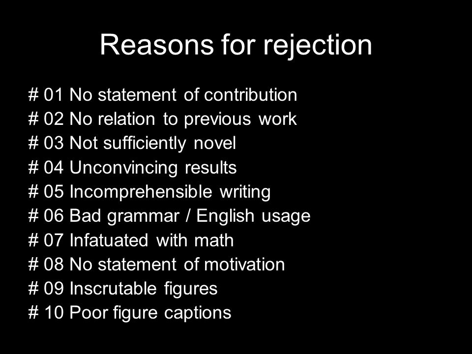 Reasons for rejection # 01 No statement of contribution # 02 No relation to previous work # 03 Not sufficiently novel # 04 Unconvincing results # 05 Incomprehensible writing # 06 Bad grammar / English usage # 07 Infatuated with math # 08 No statement of motivation # 09 Inscrutable figures # 10 Poor figure captions