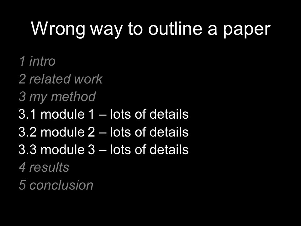 Wrong way to outline a paper 1 intro 2 related work 3 my method 3.1 module 1 – lots of details 3.2 module 2 – lots of details 3.3 module 3 – lots of details 4 results 5 conclusion